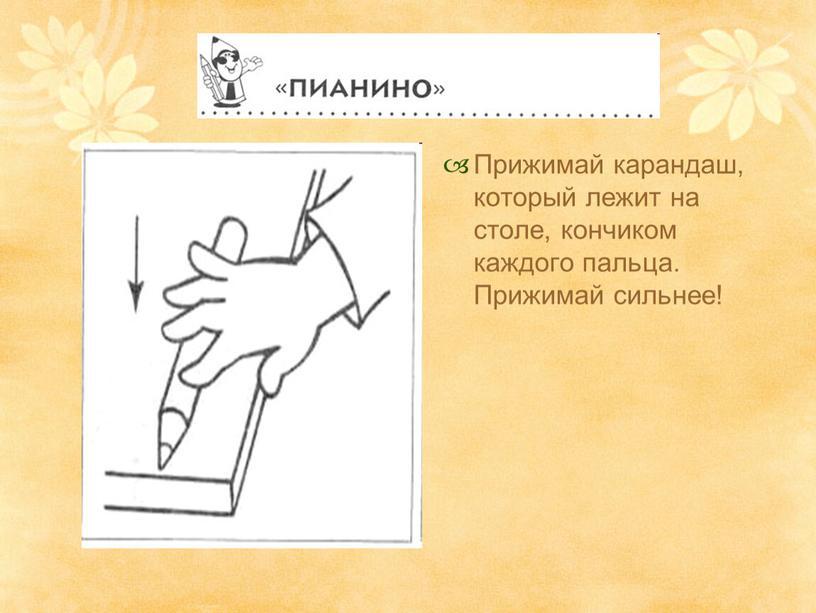 Прижимай карандаш, который лежит на столе, кончиком каждого пальца