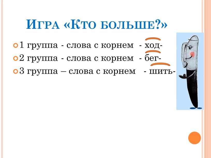 Игра «Кто больше?» 1 группа - слова с корнем - ход- 2 группа - слова с корнем - бег- 3 группа – слова с корнем…