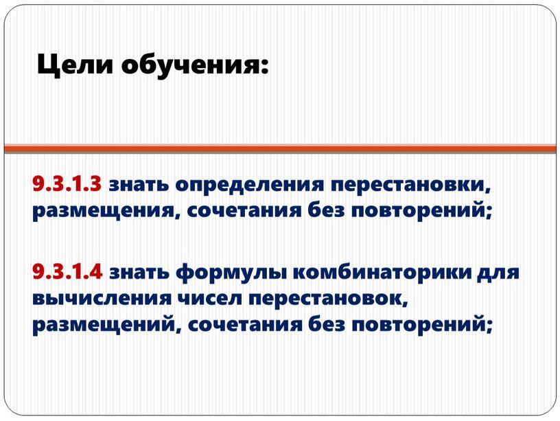 Цели обучения: 9.3.1.3 знать определения перестановки, размещения, сочетания без повторений; 9