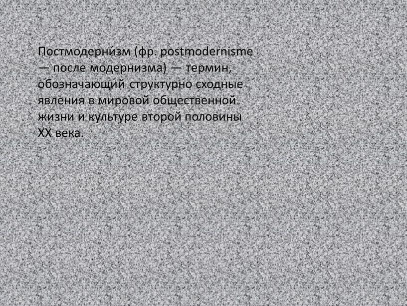 Постмодерни́зм (фр. postmodernisme — после модернизма) — термин, обозначающий структурно сходные явления в мировой общественной жизни и культуре второй половины