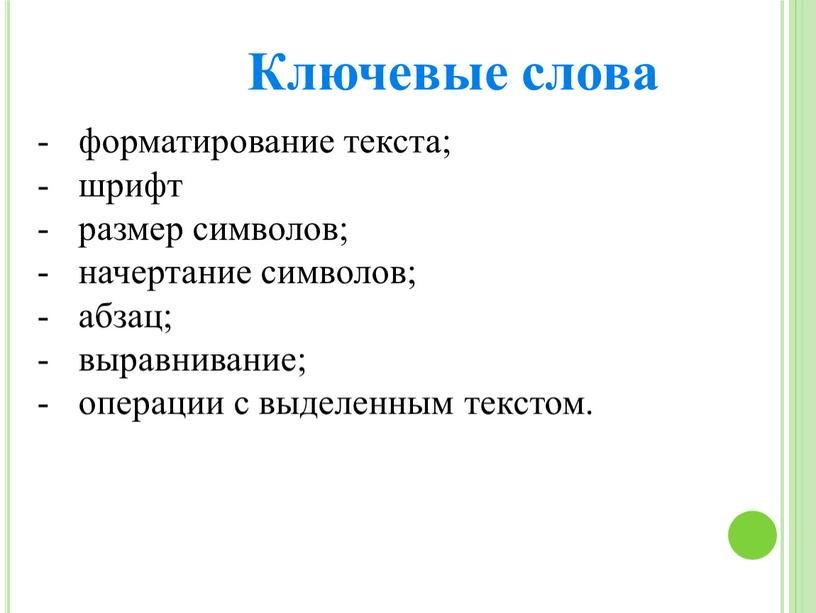 форматирование текста; шрифт размер символов; начертание символов; абзац; выравнивание; операции с выделенным текстом. Ключевые слова