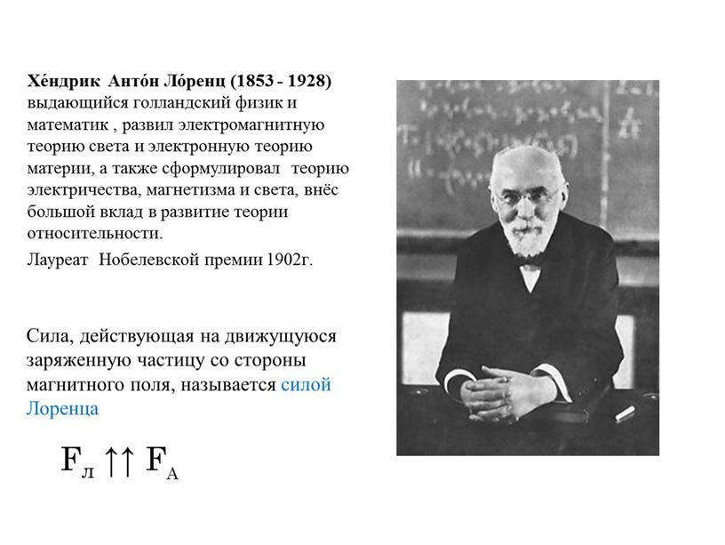 Хе́ндрик Анто́н Ло́ренц (1853 - 1928) выдающийся голландский физик и математик , развил электромагнитную теорию света и электронную теорию материи, а также сформулировал теорию электричества,…