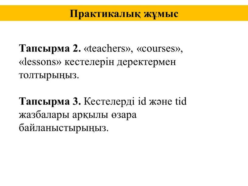 Тапсырма 2. «teachers», «courses», «lessons» кестелерін деректермен толтырыңыз