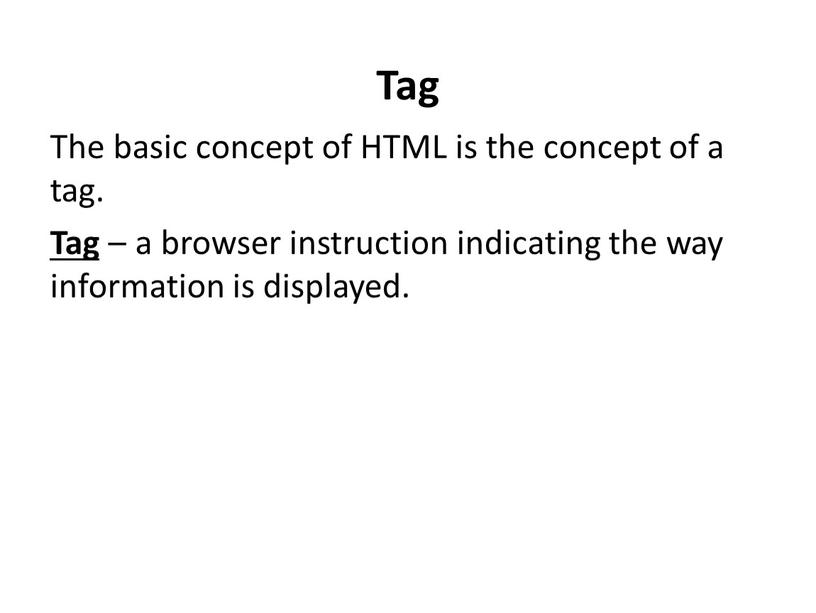 Tag The basic concept of HTML is the concept of a tag