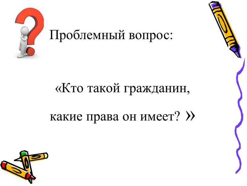 Проблемный вопрос: «Кто такой гражданин, какие права он имеет? »