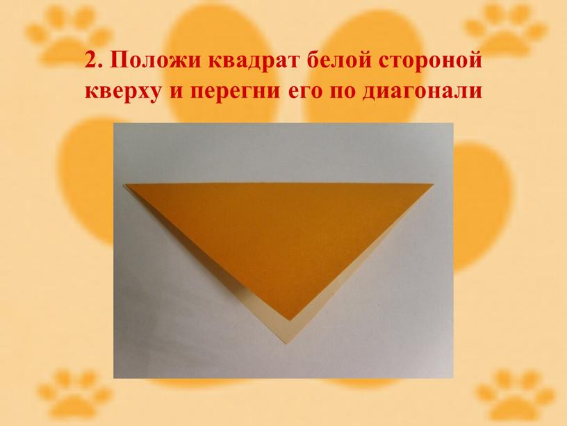 Положи квадрат белой стороной кверху и перегни его по диагонали