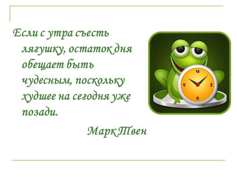 Если с утра съесть лягушку, остаток дня обещает быть чудесным, поскольку худшее на сегодня уже позади