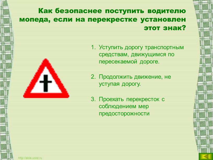 Как безопаснее поступить водителю мопеда, если на перекрестке установлен этот знак?