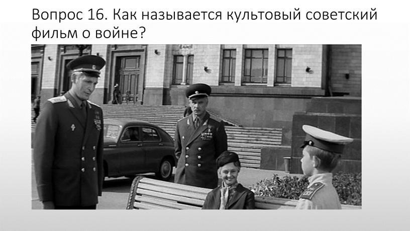Вопрос 16. Как называется культовый советский фильм о войне?