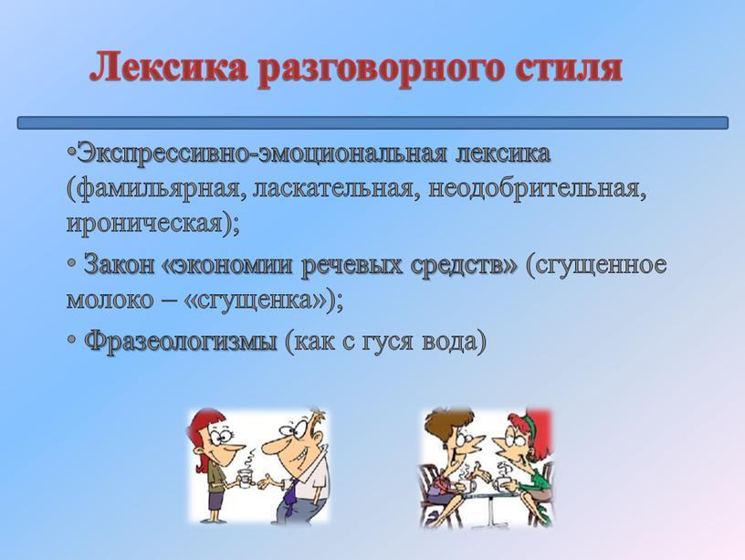 Лексика разговорного стиля Экспрессивно-эмоциональная лексика (фамильярная, ласкательная, неодобрительная, ироническая);