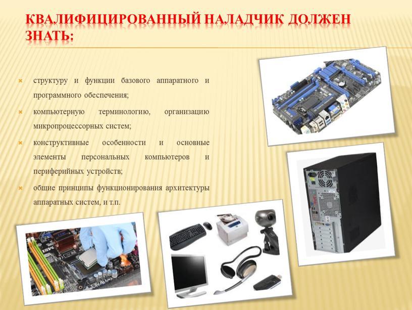 Квалифицированный наладчик должен знать: структуру и функции базового аппаратного и программного обеспечения; компьютерную терминологию, организацию микропроцессорных систем; конструктивные особенности и основные элементы персональных компьютеров и…