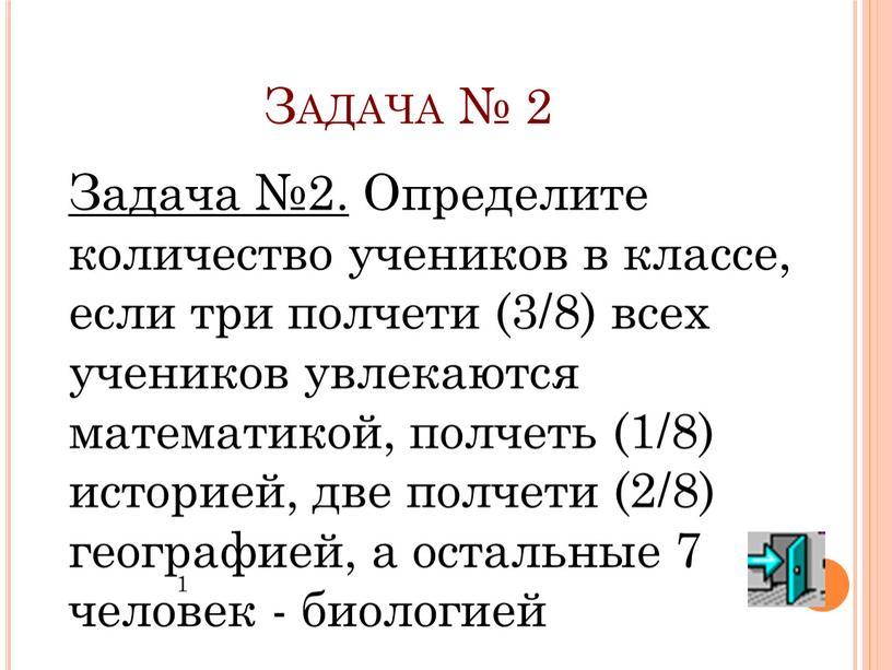 Задача № 2 Задача №2. Определите количество учеников в классе, если три полчети (3/8) всех учеников увлекаются математикой, полчеть (1/8) историей, две полчети (2/8) географией,…