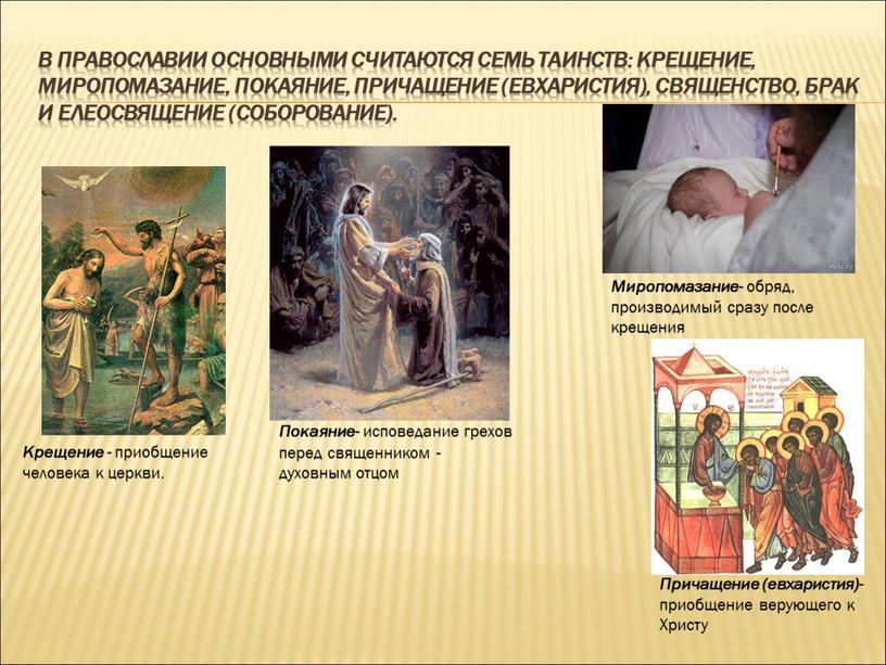 В православии основными считаются семь таинств: крещение, миропомазание, покаяние, причащение (евхаристия), священство, брак и елеосвящение (соборование)