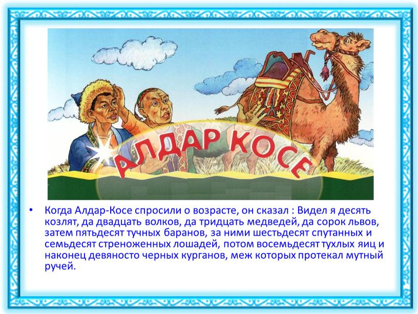 Когда Алдар-Косе спросили о возрасте, он сказал :