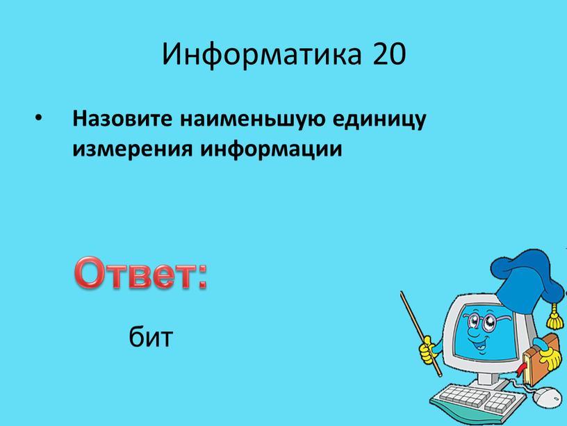 Информатика 20 Назовите наименьшую единицу измерения информации