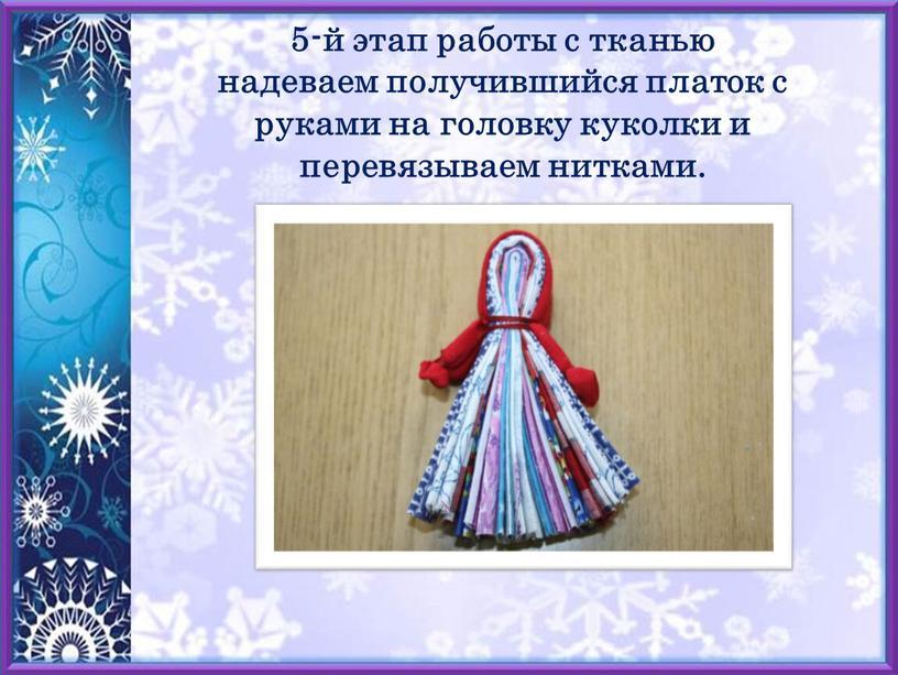 5-й этап работы с тканью надеваем получившийся платок с руками на головку куколки и перевязываем нитками.