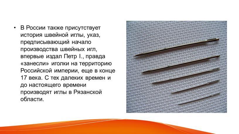 В России также присутствует история швейной иглы, указ, предписывающий начало производства швейных игл, впервые издал