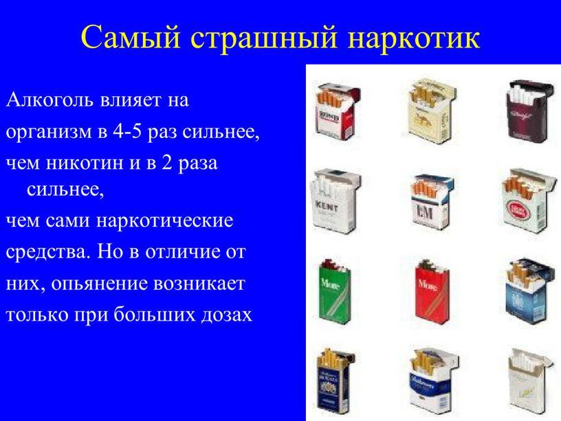 Самый страшный наркотик Алкоголь влияет на организм в 4-5 раз сильнее, чем никотин и в 2 раза сильнее, чем сами наркотические средства