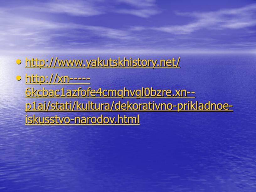 http://www.yakutskhistory.net/ http://xn-----6kcbac1azfofe4cmqhvgl0bzre.xn--p1ai/stati/kultura/dekorativno-prikladnoe-iskusstvo-narodov.html