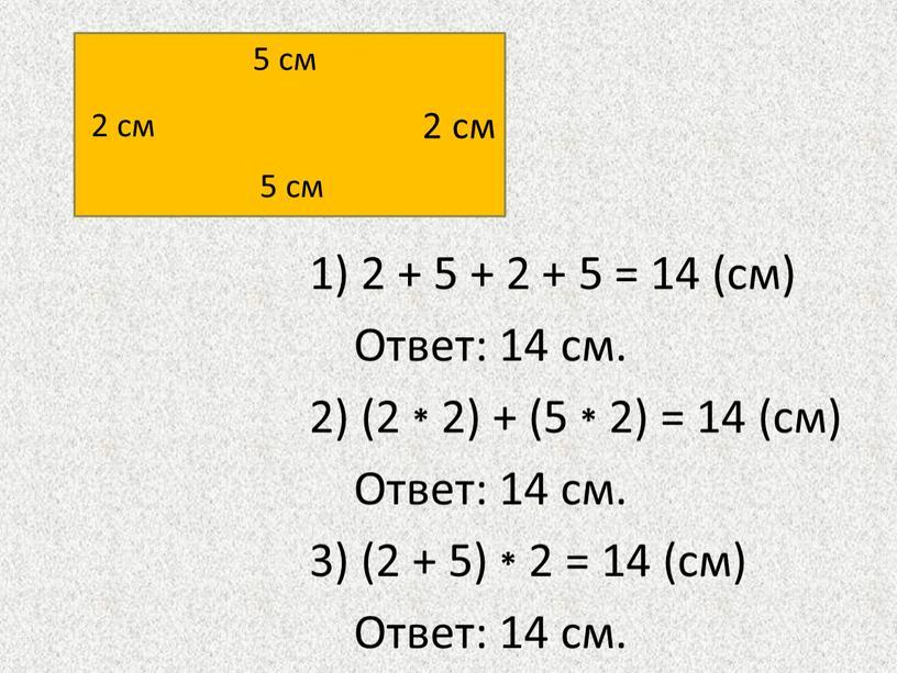 Ответ: 14 см. 2) (2 * 2) + (5 * 2) = 14 (см)