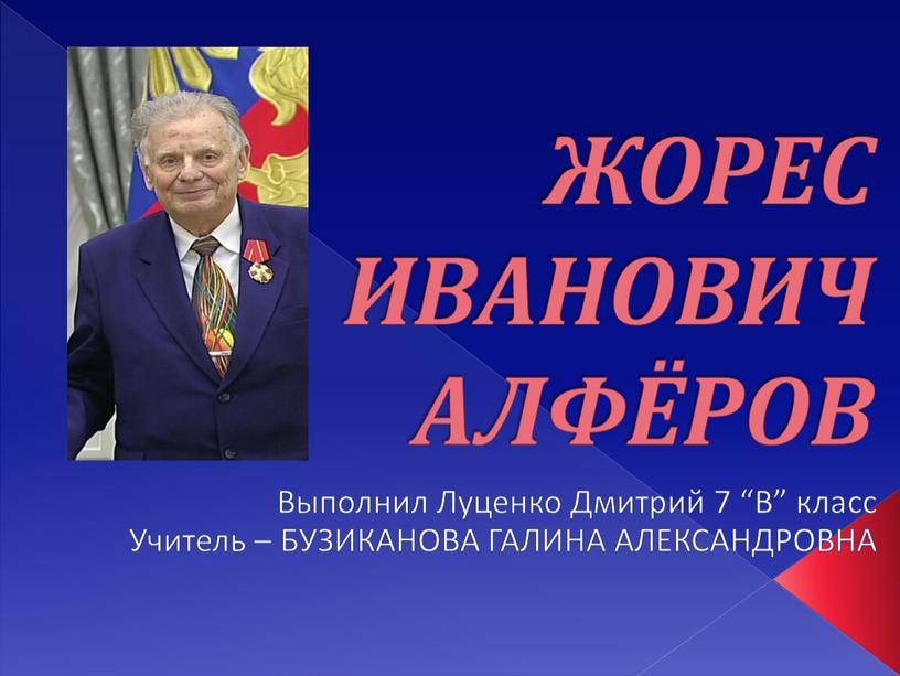 ЖОРЕС ИВАНОВИЧ АЛФЁРОВ Выполнил