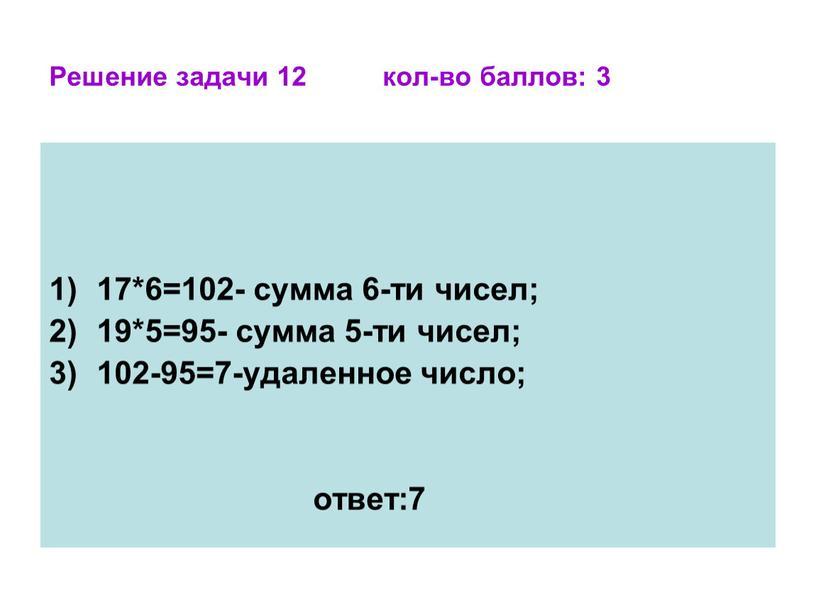 Решение задачи 12 кол-во баллов: 3 17*6=102- сумма 6-ти чисел; 19*5=95- сумма 5-ти чисел; 102-95=7-удаленное число; ответ:7