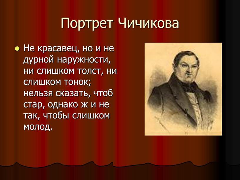 Портрет Чичикова Не красавец, но и не дурной наружности, ни слишком толст, ни слишком тонок; нельзя сказать, чтоб стар, однако ж и не так, чтобы…
