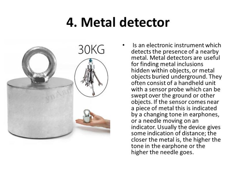 Metal detector Is an electronic instrument which detects the presence of a nearby metal