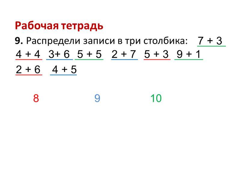 Рабочая тетрадь 9. Распредели записи в три столбика: 7 + 3 4 + 4 3+ 6 5 + 5 2 + 7 5 + 3…