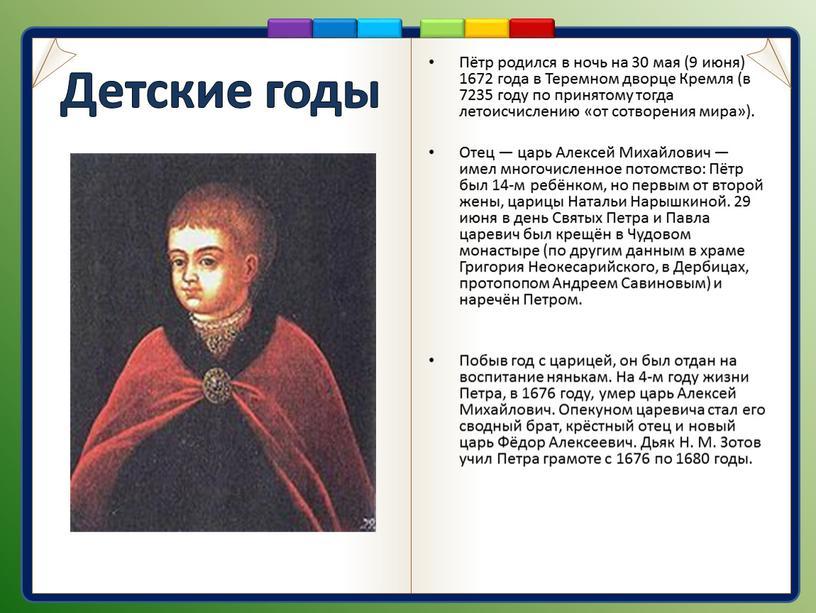 Детские годы Пётр родился в ночь на 30 мая (9 июня) 1672 года в