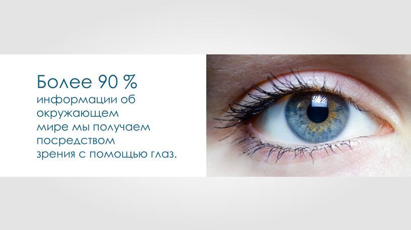 Более 90 % информации об окружающем мире мы получаем посредством зрения с помощью глаз