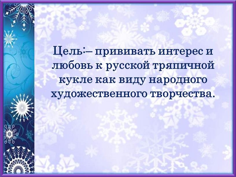 Цель:– прививать интерес и любовь к русской тряпичной кукле как виду народного художественного творчества