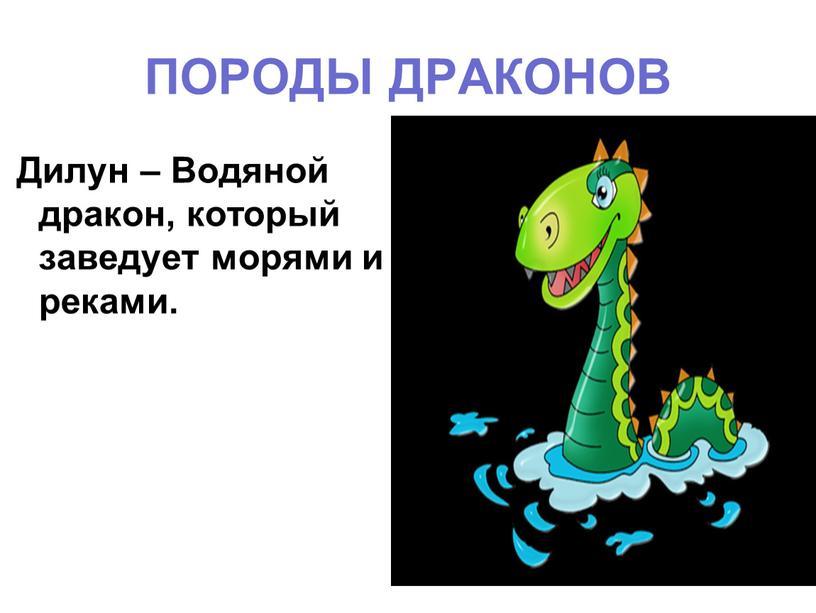 ПОРОДЫ ДРАКОНОВ Дилун – Водяной дракон, который заведует морями и реками