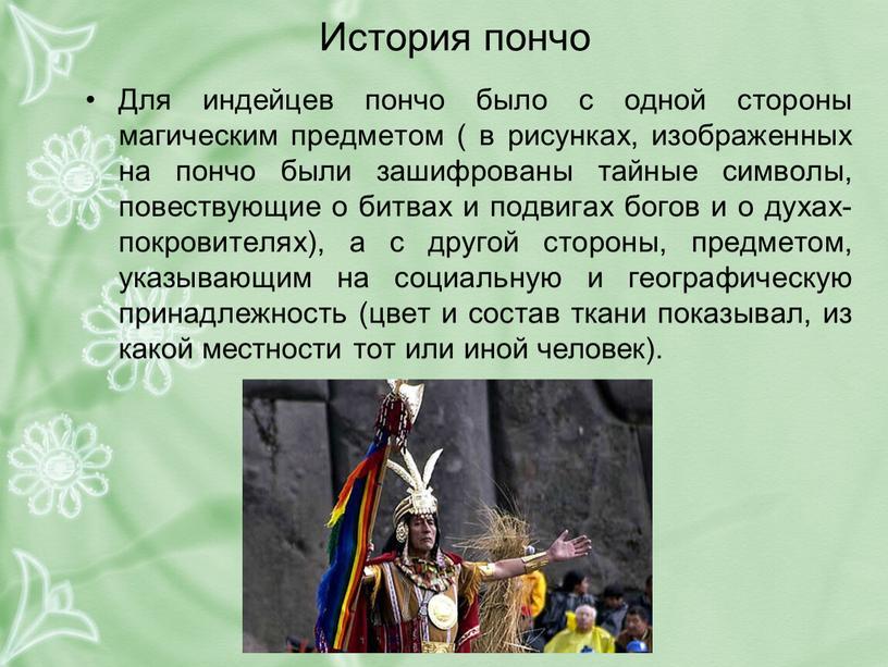 История пончо Для индейцев пончо было с одной стороны магическим предметом ( в рисунках, изображенных на пончо были зашифрованы тайные символы, повествующие о битвах и…