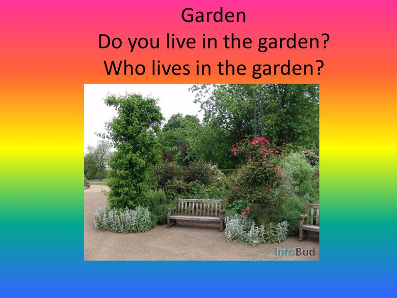 Garden Do you live in the garden?