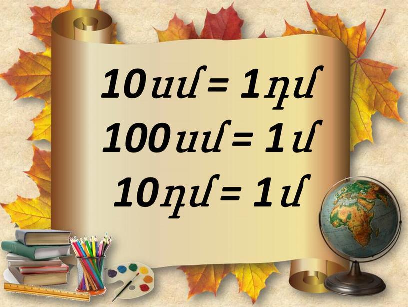 10սմ = 1դմ 100սմ = 1մ 10դմ = 1մ