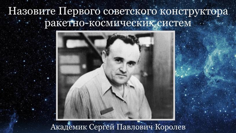 Назовите Первого советского конструктора ракетно-космических систем