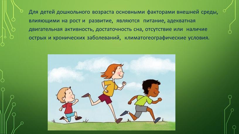 Для детей дошкольного возраста основными факторами внешней среды, влияющими на рост и развитие, являются питание, адекватная двигательная активность, достаточность сна, отсутствие или наличие острых и…