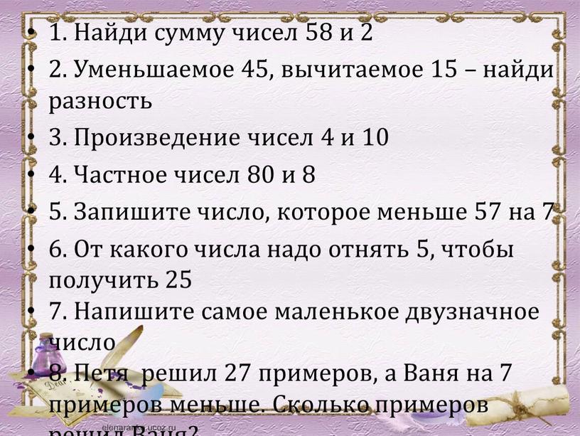 Найди сумму чисел 58 и 2 2. Уменьшаемое 45, вычитаемое 15 – найди разность 3