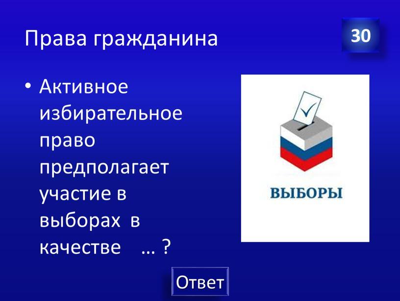 Права гражданина Активное избирательное право предполагает участие в выборах в качестве … ? 30