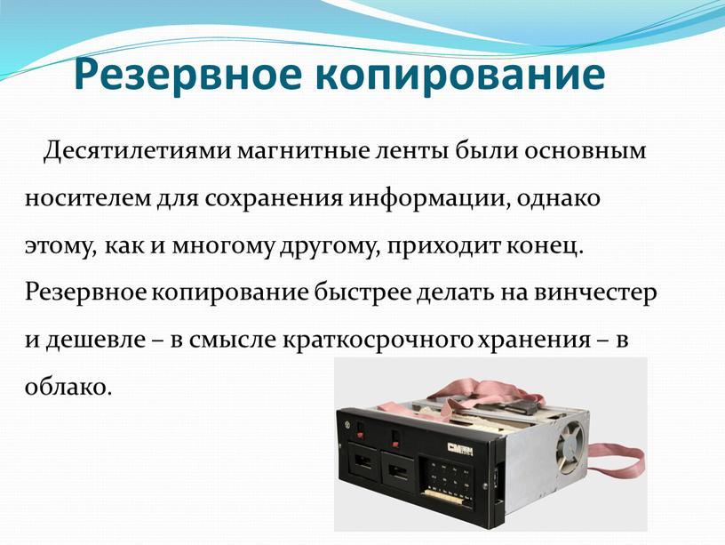 Резервное копирование Десятилетиями магнитные ленты были основным носителем для сохранения информации, однако этому, как и многому другому, приходит конец