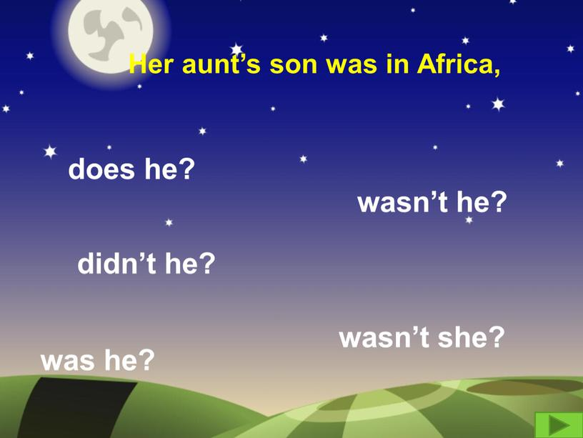 Her aunt's son was in Africa, does he? didn't he? wasn't she? was he? wasn't he?