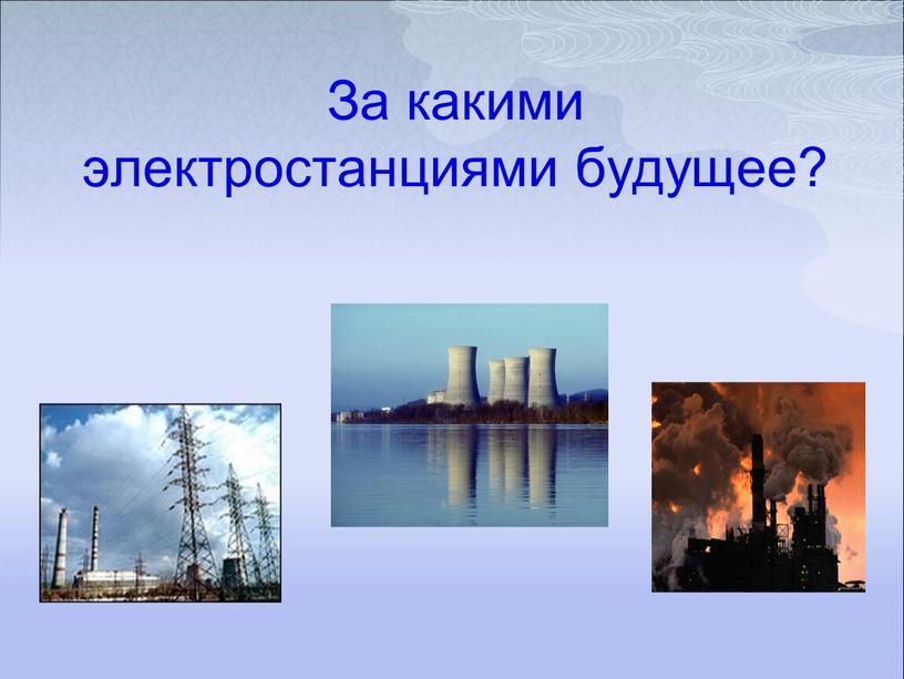 За какими электростанциями будущее?