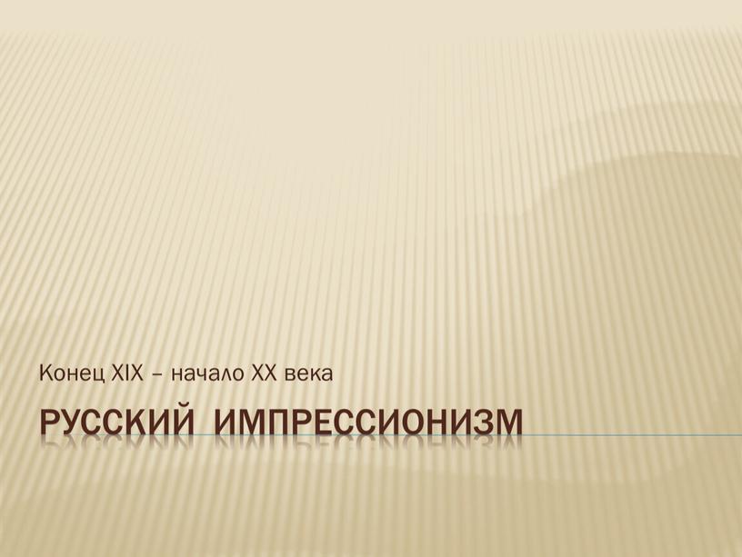 Русский импрессионизм Конец XIX – начало
