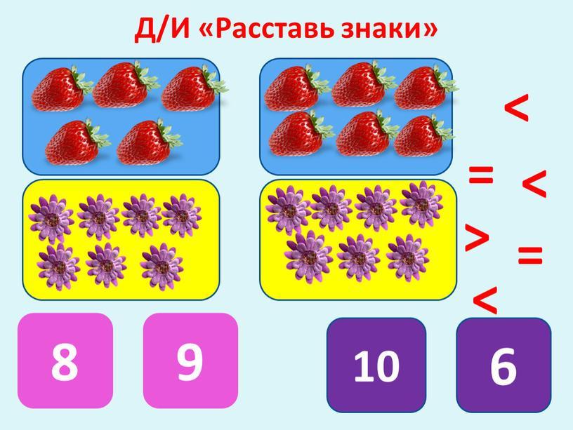 Д/И «Расставь знаки» 8 9 10 6 = = < < > <