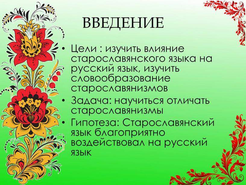 ВВЕДЕНИЕ Цели : изучить влияние старославянского языка на русский язык, изучить словообразование старославянизмов