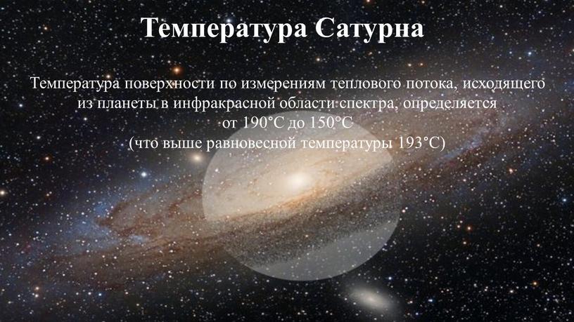 Температура Сатурна Температура поверхности по измерениям теплового потока, исходящего из планеты в инфракрасной области спектра, определяется от 190°С до 150°С (что выше равновесной температуры 193°С)