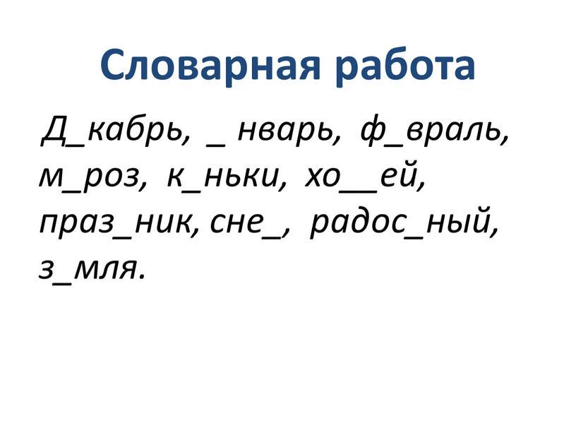 Словарная работа Д_кабрь, _ нварь, ф_враль, м_роз, к_ньки, хо__ей, праз_ник, сне_, радос_ный, з_мля