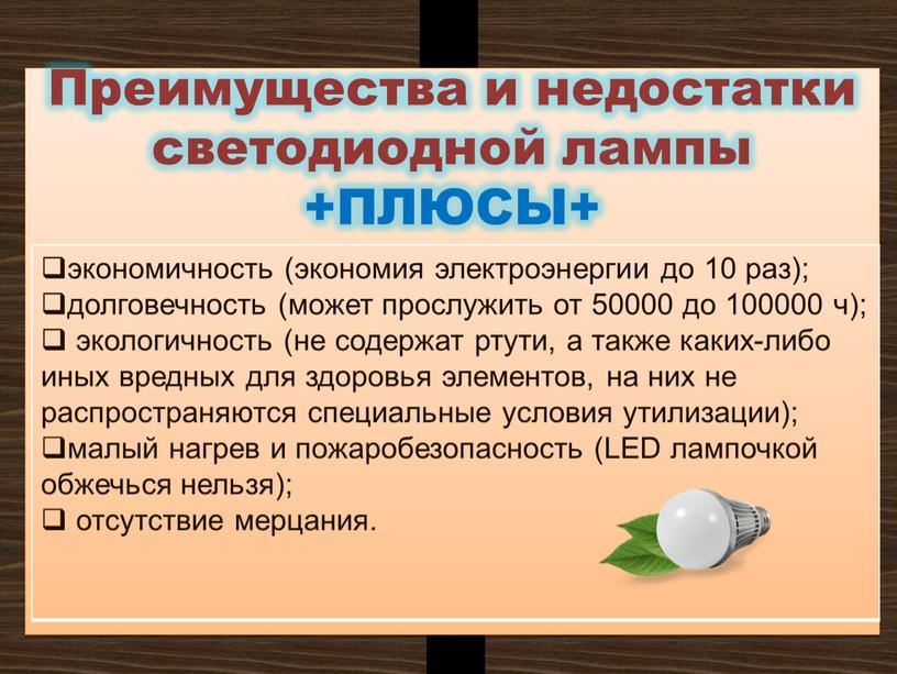 Преимущества и недостатки светодиодной лампы +ПЛЮСЫ+ экономичность (экономия электроэнергии до 10 раз); долговечность (может прослужить от 50000 до 100000 ч); экологичность (не содержат ртути, а…