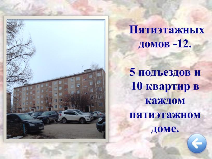 Пятиэтажных домов -12. 5 подъездов и 10 квартир в каждом пятиэтажном доме